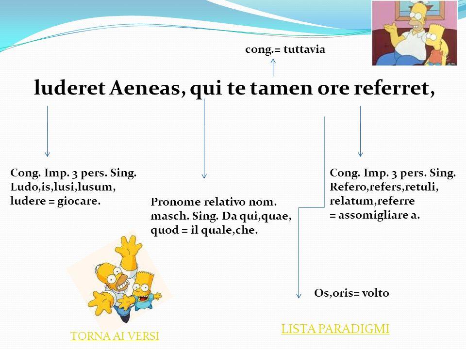luderet Aeneas, qui te tamen ore referret, Cong. Imp. 3 pers. Sing. Ludo,is,lusi,lusum, ludere = giocare. Cong. Imp. 3 pers. Sing. Refero,refers,retul