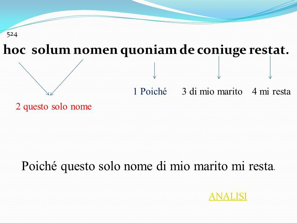 hoc solum nomen quoniam de coniuge restat. 1 Poiché 2 questo solo nome 3 di mio marito4 mi resta Poiché questo solo nome di mio marito mi resta. 524 A