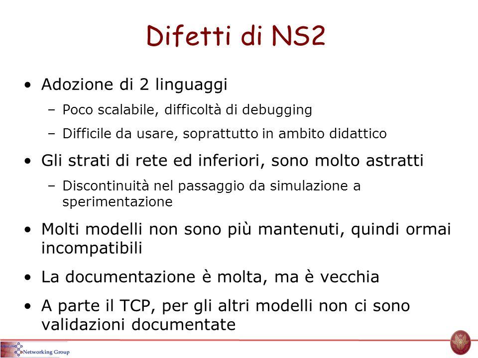 Difetti di NS2 Adozione di 2 linguaggi –Poco scalabile, difficoltà di debugging –Difficile da usare, soprattutto in ambito didattico Gli strati di ret