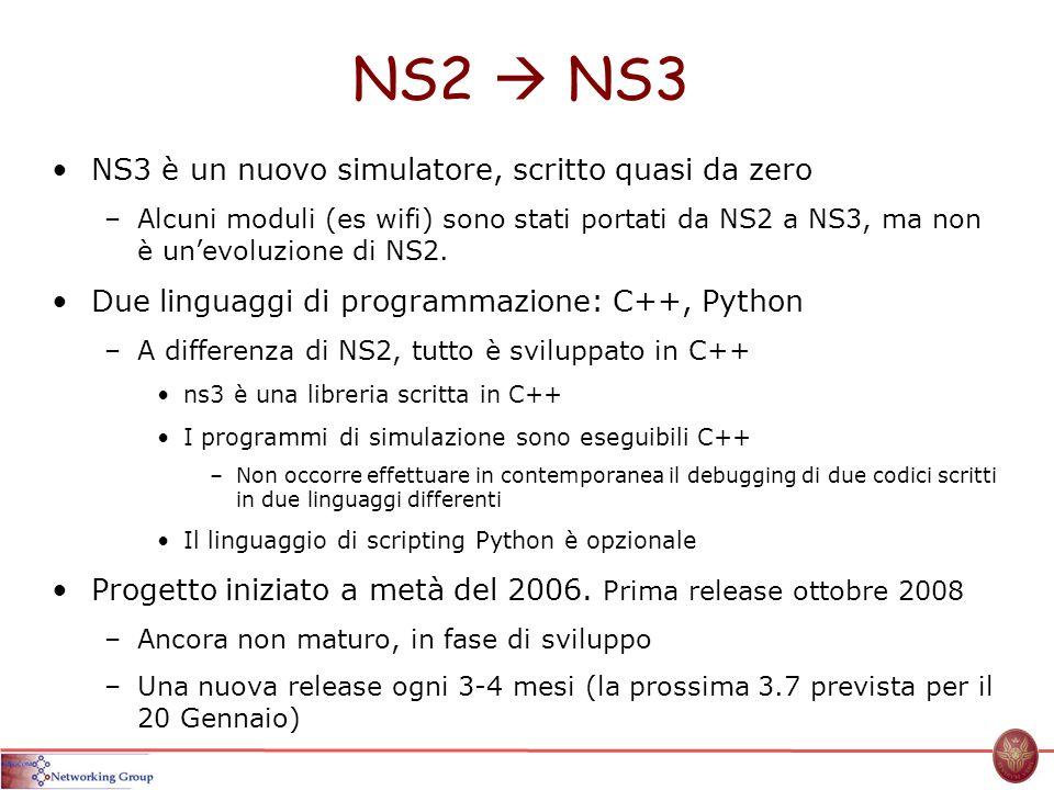 NS2 NS3 NS3 è un nuovo simulatore, scritto quasi da zero –Alcuni moduli (es wifi) sono stati portati da NS2 a NS3, ma non è unevoluzione di NS2. Due l