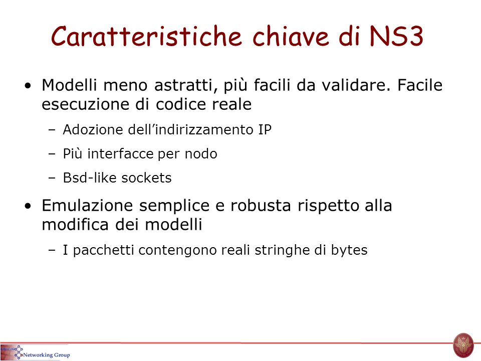 Caratteristiche chiave di NS3 Modelli meno astratti, più facili da validare. Facile esecuzione di codice reale –Adozione dellindirizzamento IP –Più in