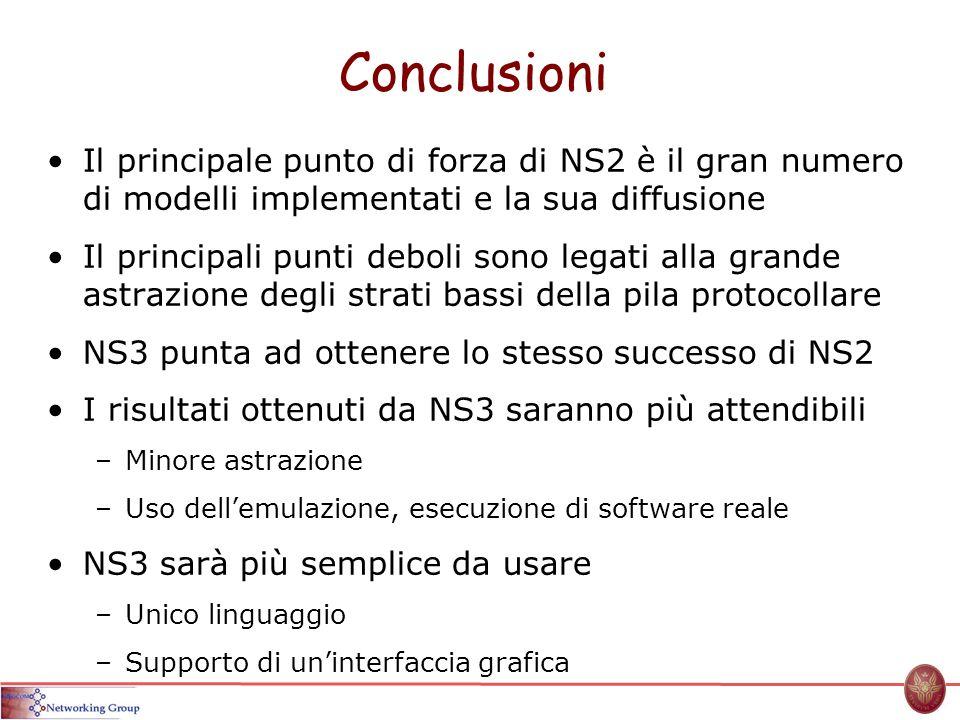 Conclusioni Il principale punto di forza di NS2 è il gran numero di modelli implementati e la sua diffusione Il principali punti deboli sono legati al