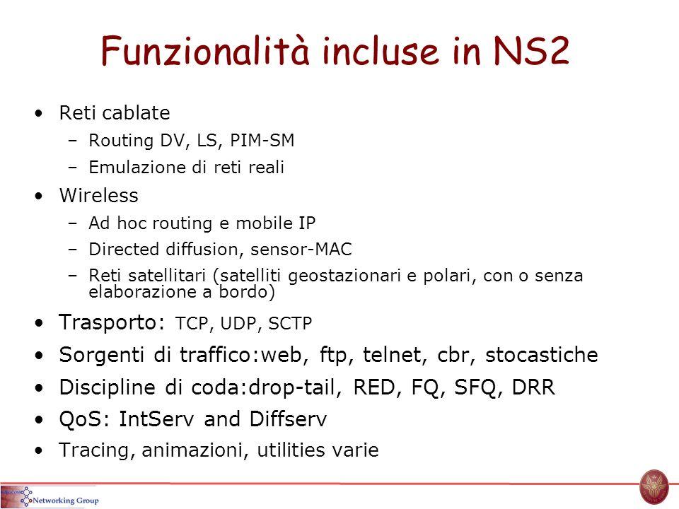 Funzionalità incluse in NS2 Reti cablate –Routing DV, LS, PIM-SM –Emulazione di reti reali Wireless –Ad hoc routing e mobile IP –Directed diffusion, s