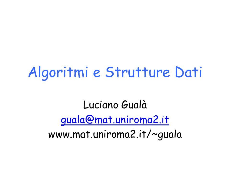 Algoritmi e Strutture Dati Luciano Gualà guala@mat.uniroma2.it www.mat.uniroma2.it/~guala