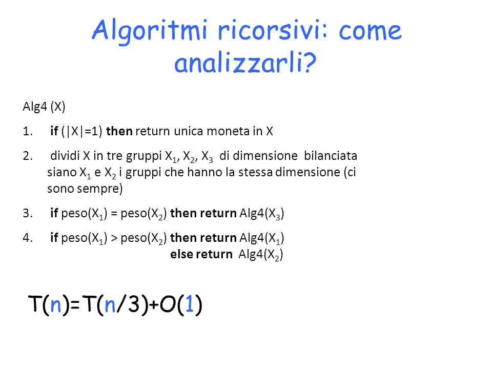 Algoritmi ricorsivi: come analizzarli? T(n)=T(n/3)+O(1) Alg4 (X) 1. if (|X|=1) then return unica moneta in X 2. dividi X in tre gruppi X 1, X 2, X 3 d
