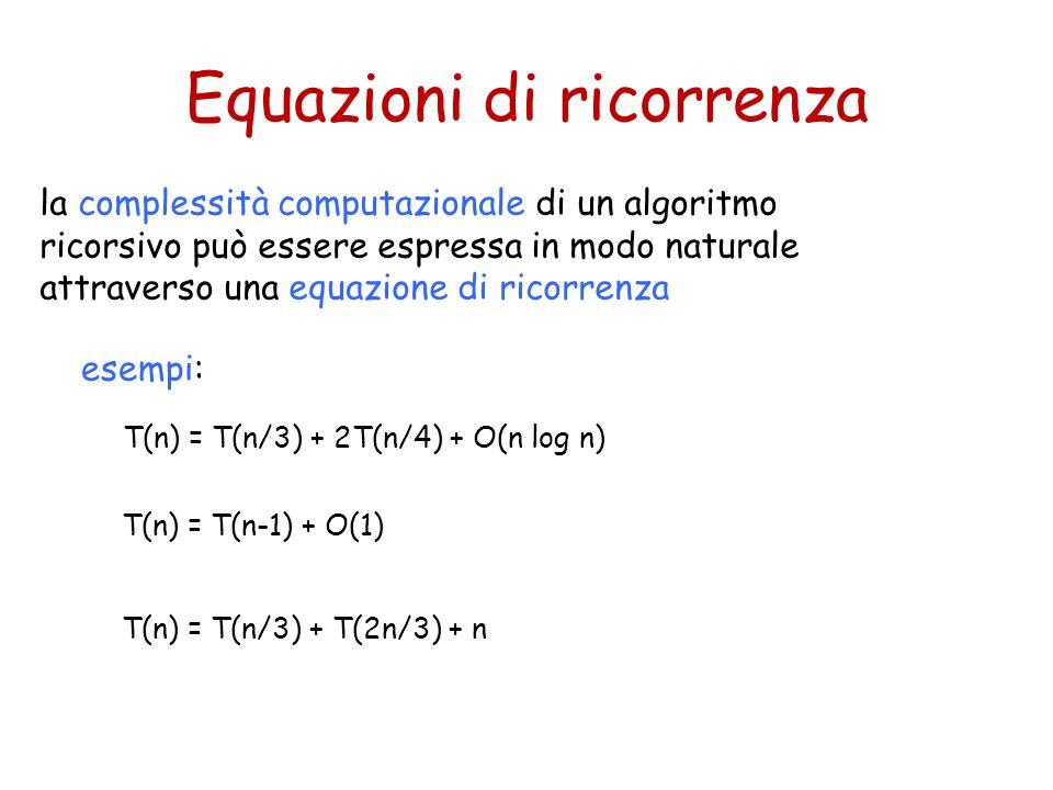 Equazioni di ricorrenza la complessità computazionale di un algoritmo ricorsivo può essere espressa in modo naturale attraverso una equazione di ricor