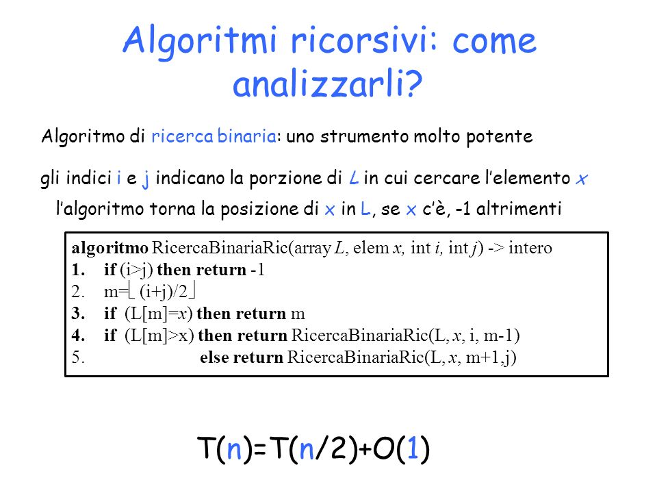 Algoritmi ricorsivi: come analizzarli? T(n)=T(n/2)+O(1) algoritmo RicercaBinariaRic(array L, elem x, int i, int j) -> intero 1.if (i>j) then return -1
