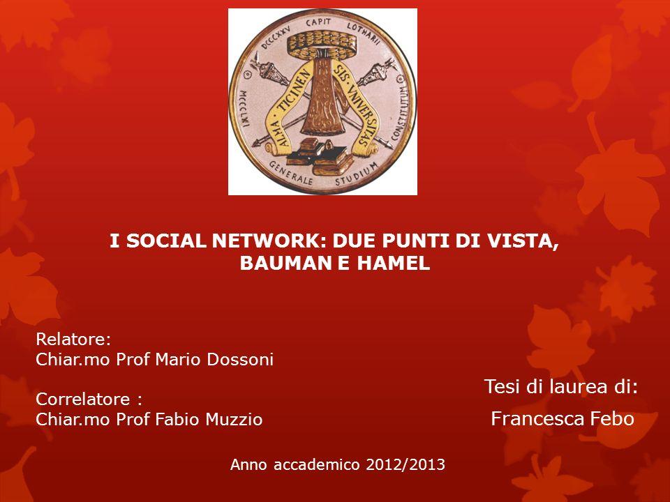 I SOCIAL NETWORK: DUE PUNTI DI VISTA, BAUMAN E HAMEL Tesi di laurea di: Francesca Febo Anno accademico 2012/2013 Relatore: Chiar.mo Prof Mario Dossoni