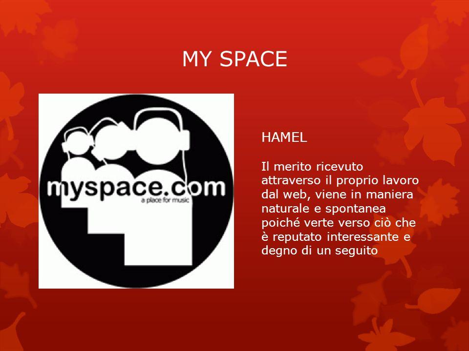 MY SPACE HAMEL Il merito ricevuto attraverso il proprio lavoro dal web, viene in maniera naturale e spontanea poiché verte verso ciò che è reputato in