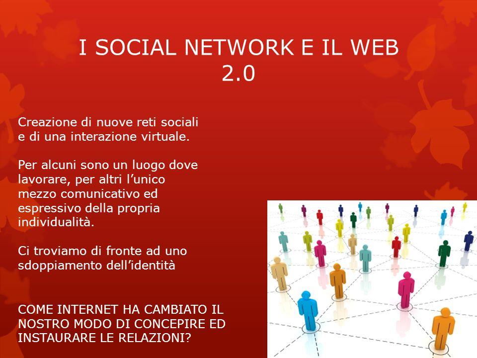 I SOCIAL NETWORK E IL WEB 2.0 Creazione di nuove reti sociali e di una interazione virtuale. Per alcuni sono un luogo dove lavorare, per altri lunico