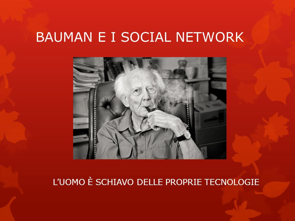 BAUMAN E I SOCIAL NETWORK LUOMO È SCHIAVO DELLE PROPRIE TECNOLOGIE