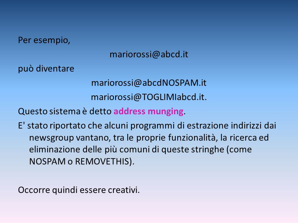 Per esempio, mariorossi@abcd.it può diventare mariorossi@abcdNOSPAM.it mariorossi@TOGLIMIabcd.it. Questo sistema è detto address munging. E' stato rip