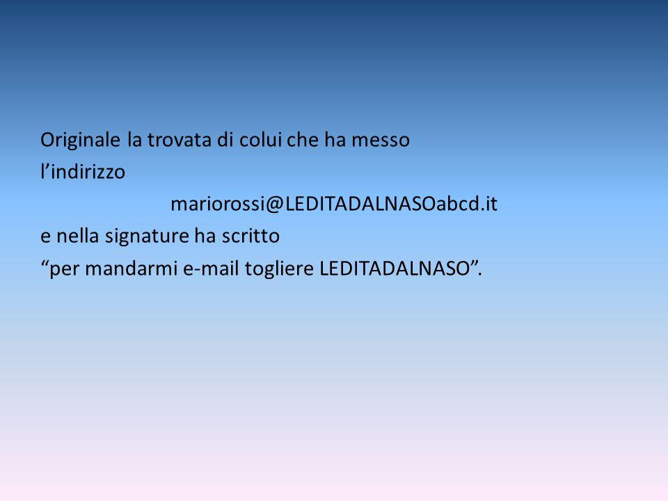 Originale la trovata di colui che ha messo lindirizzo mariorossi@LEDITADALNASOabcd.it e nella signature ha scritto per mandarmi e-mail togliere LEDITA