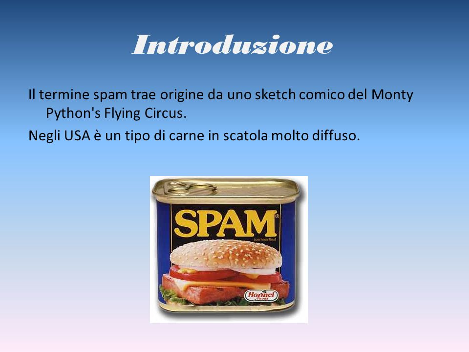 Introduzione Il termine spam trae origine da uno sketch comico del Monty Python's Flying Circus. Negli USA è un tipo di carne in scatola molto diffuso