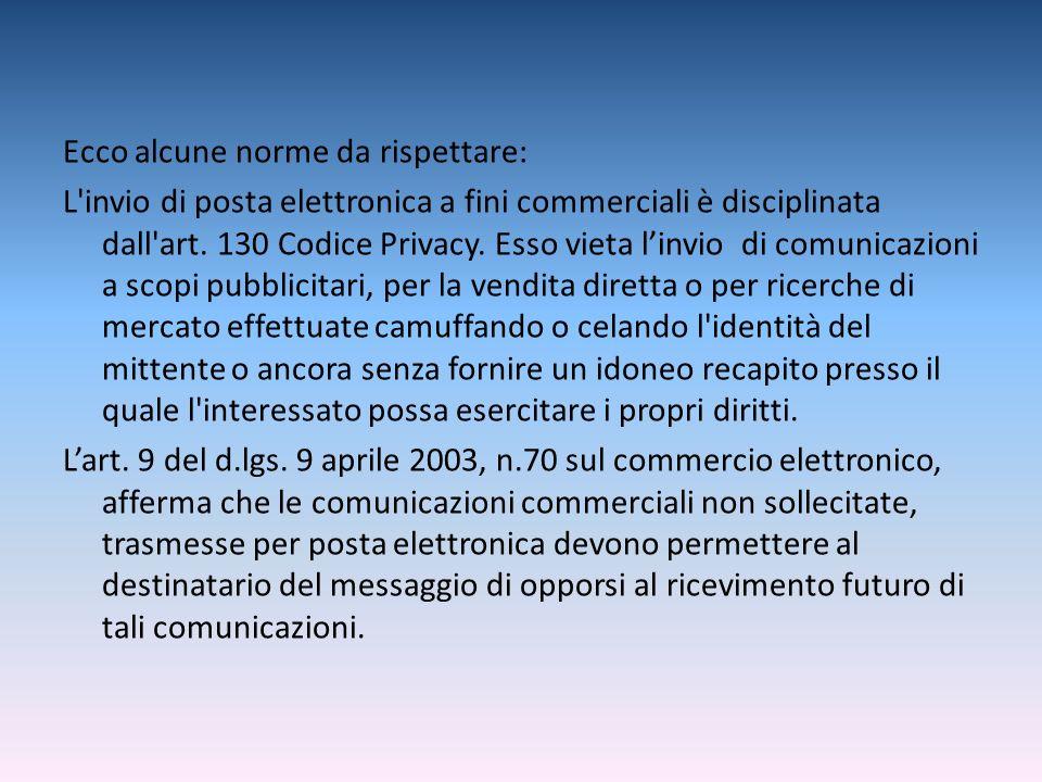Ecco alcune norme da rispettare: L'invio di posta elettronica a fini commerciali è disciplinata dall'art. 130 Codice Privacy. Esso vieta linvio di com