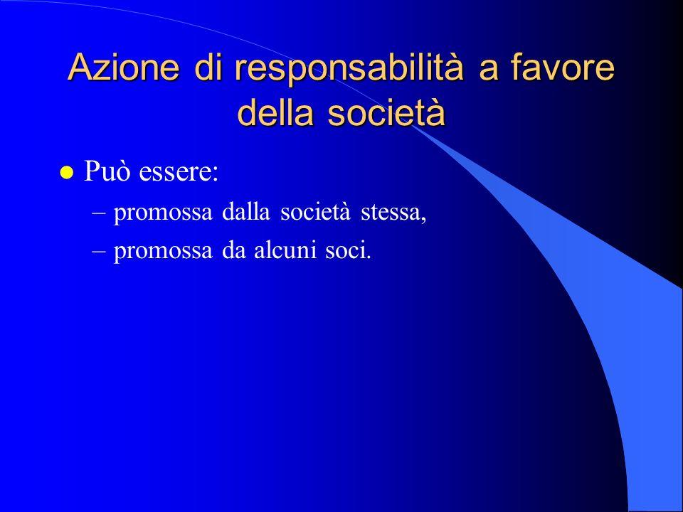 Azione di responsabilità a favore della società l Può essere: –promossa dalla società stessa, –promossa da alcuni soci.