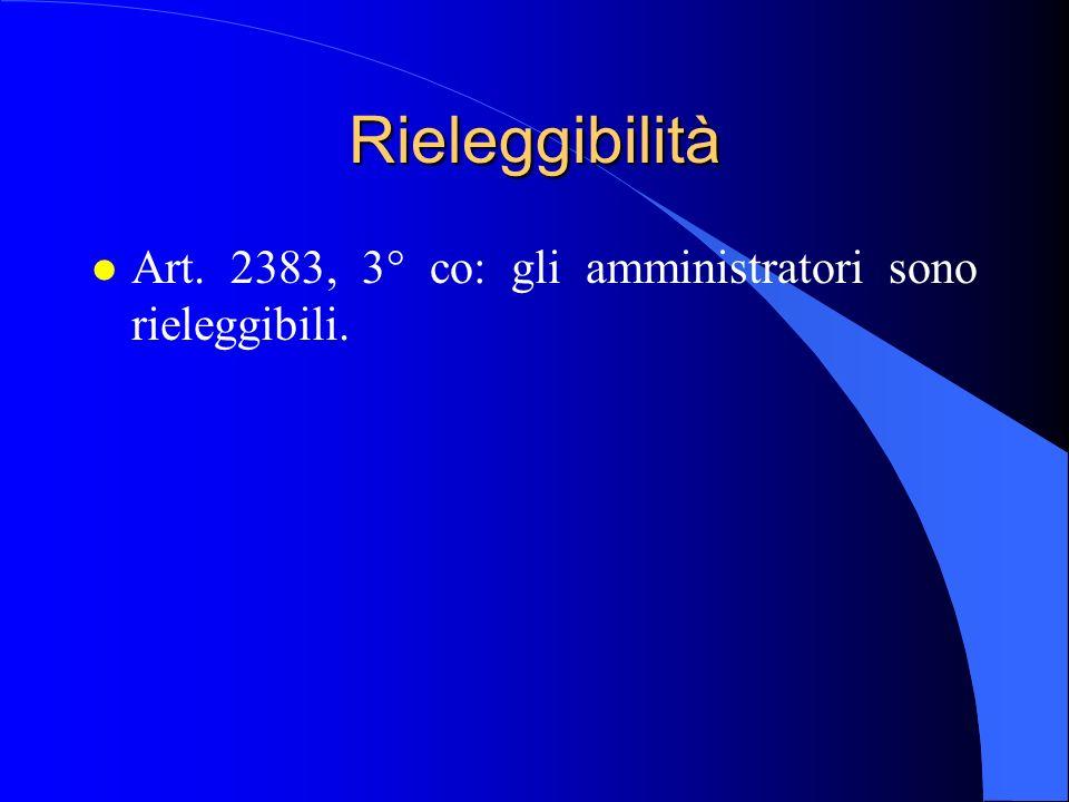 Rieleggibilità l Art. 2383, 3° co: gli amministratori sono rieleggibili.
