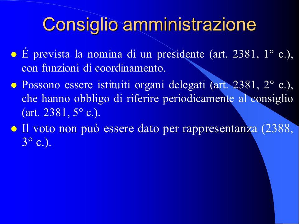 Consiglio amministrazione l É prevista la nomina di un presidente (art. 2381, 1° c.), con funzioni di coordinamento. l Possono essere istituiti organi
