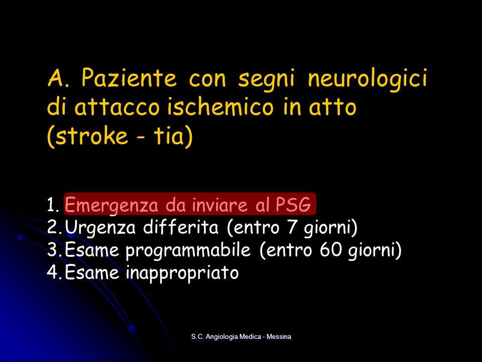 S.C. Angiologia Medica - Messina A. Paziente con segni neurologici di attacco ischemico in atto (stroke - tia) 1.Emergenza da inviare al PSG 2.Urgenza