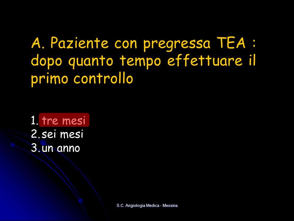 S.C. Angiologia Medica - Messina A. Paziente con pregressa TEA : dopo quanto tempo effettuare il primo controllo 1.tre mesi 2.sei mesi 3.un anno