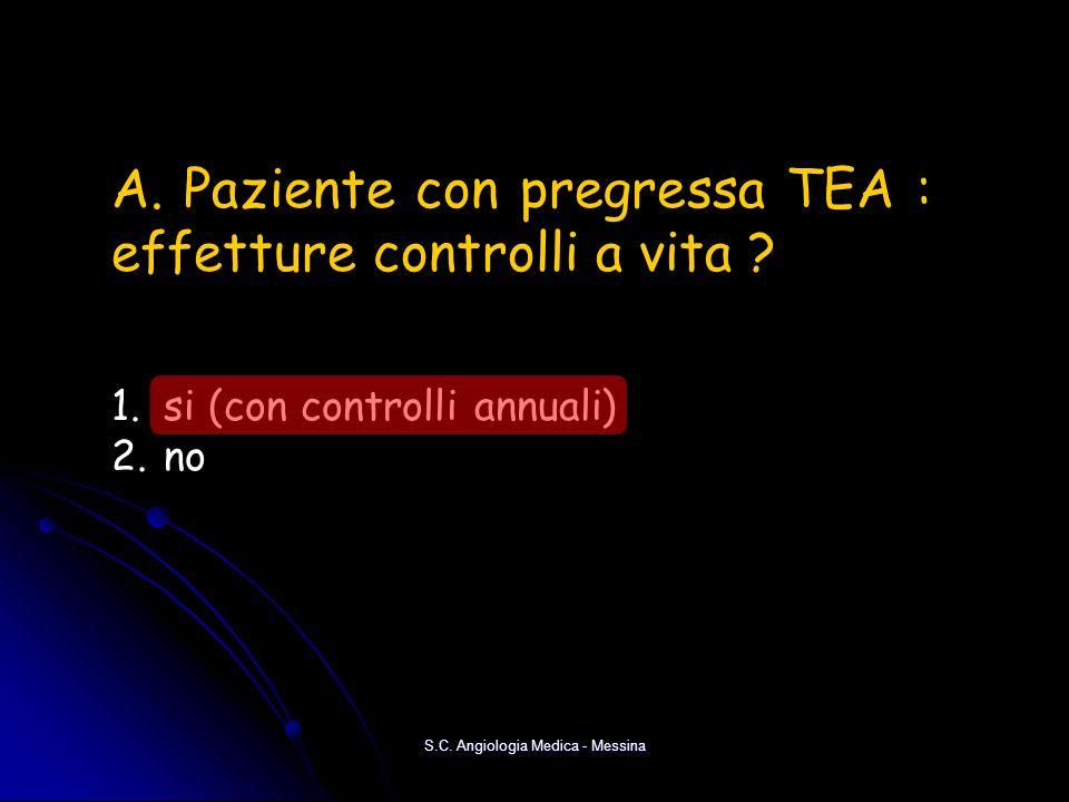 S.C. Angiologia Medica - Messina A. Paziente con pregressa TEA : effetture controlli a vita ? 1. si (con controlli annuali) 2. no