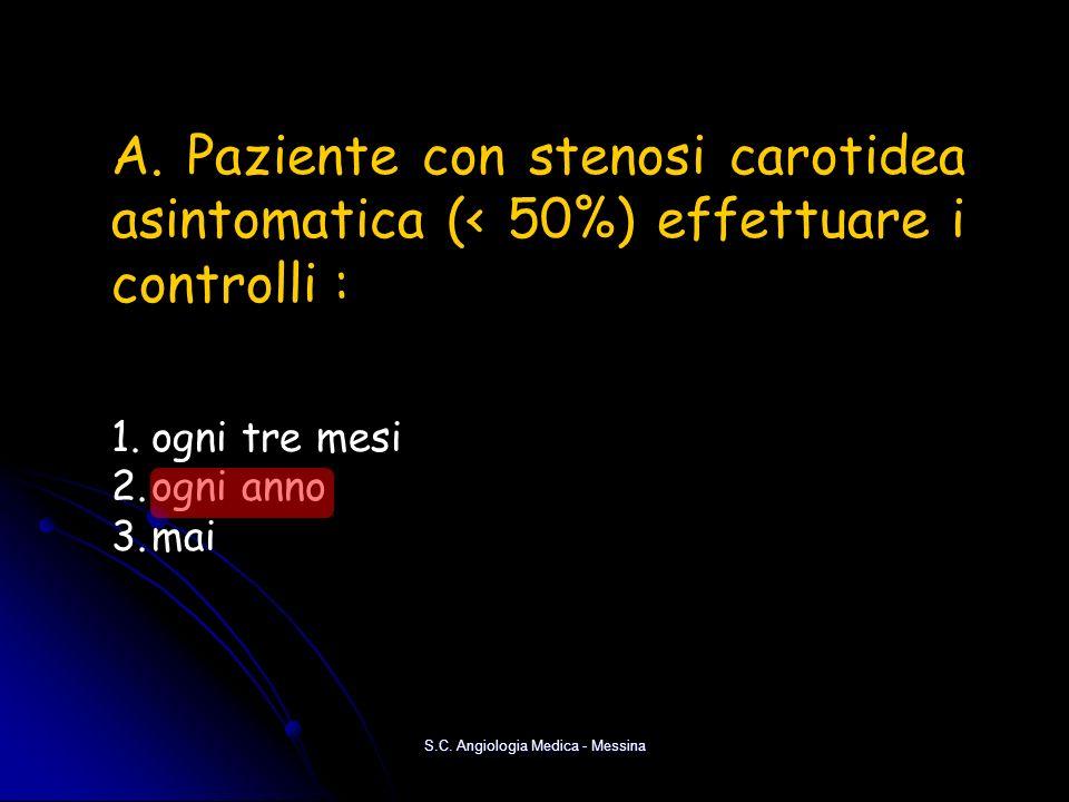 S.C. Angiologia Medica - Messina A. Paziente con stenosi carotidea asintomatica (< 50%) effettuare i controlli : 1.ogni tre mesi 2.ogni anno 3.mai