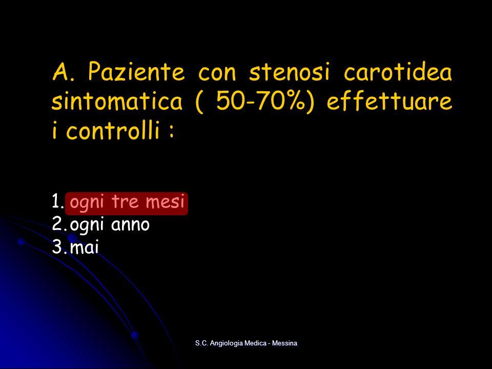 S.C. Angiologia Medica - Messina A. Paziente con stenosi carotidea sintomatica ( 50-70%) effettuare i controlli : 1.ogni tre mesi 2.ogni anno 3.mai