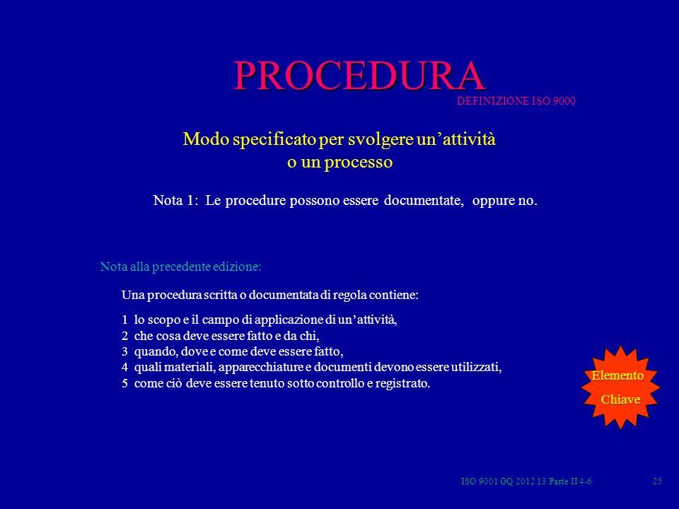 ISO 9001 GQ 2012 13 Parte II 4-625 Modo specificato per svolgere unattività o un processo Nota 1: Le procedure possono essere documentate, oppure no.