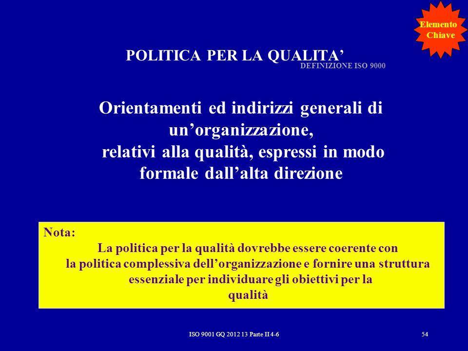 ISO 9001 GQ 2012 13 Parte II 4-654 POLITICA PER LA QUALITA Orientamenti ed indirizzi generali di unorganizzazione, relativi alla qualità, espressi in