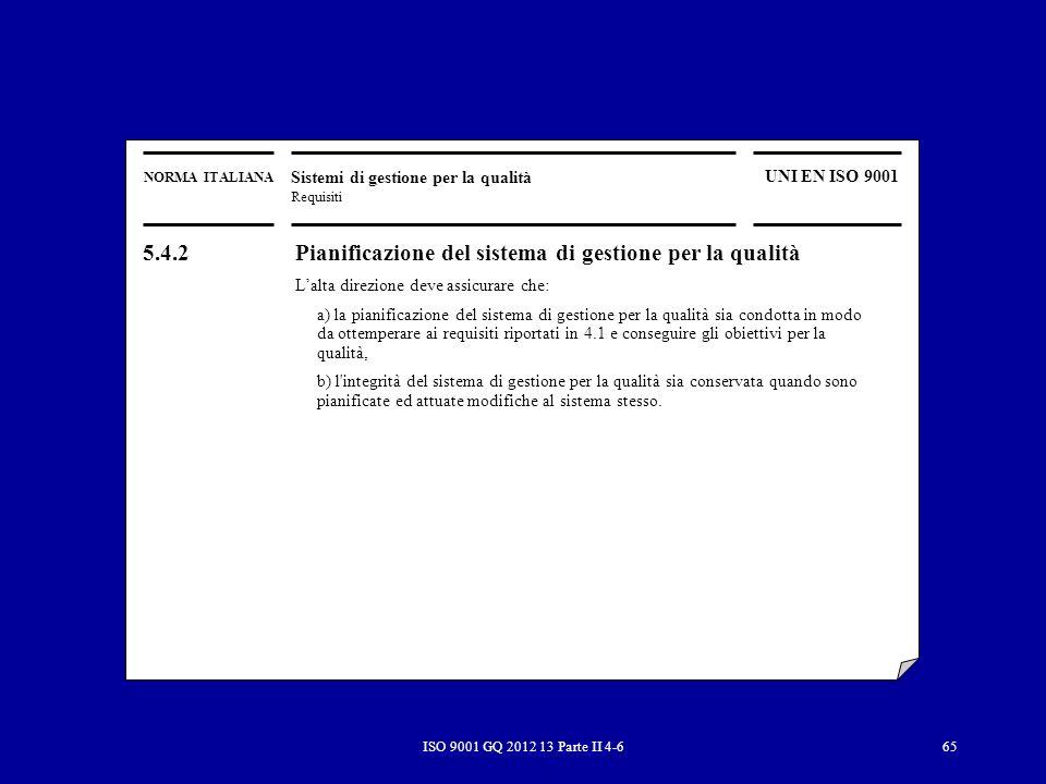ISO 9001 GQ 2012 13 Parte II 4-665 NORMA ITALIANA Sistemi di gestione per la qualità Requisiti UNI EN ISO 9001 5.4.2 Pianificazione del sistema di ges