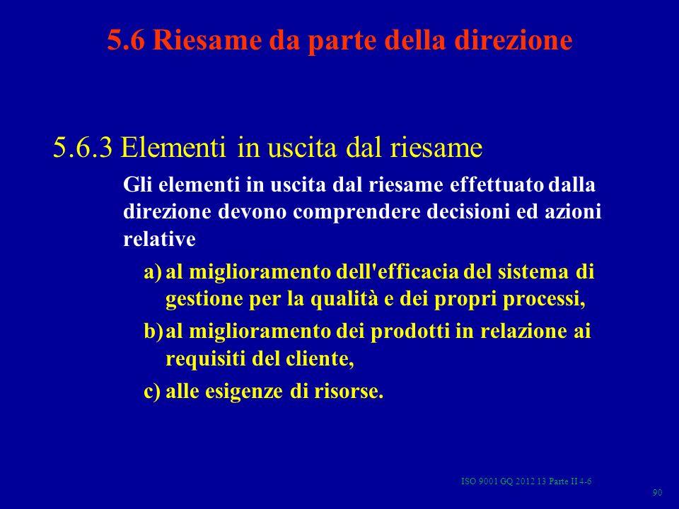 ISO 9001 GQ 2012 13 Parte II 4-6 90 5.6.3 Elementi in uscita dal riesame Gli elementi in uscita dal riesame effettuato dalla direzione devono comprend