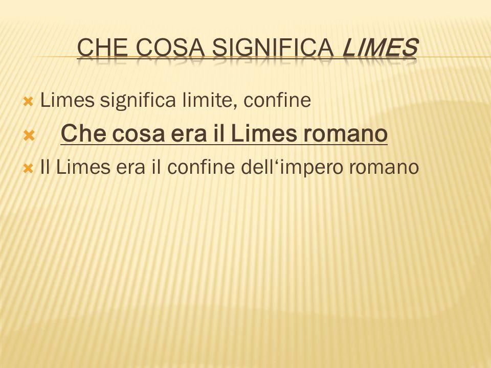 Limes significa limite, confine Che cosa era il Limes romano Il Limes era il confine dellimpero romano