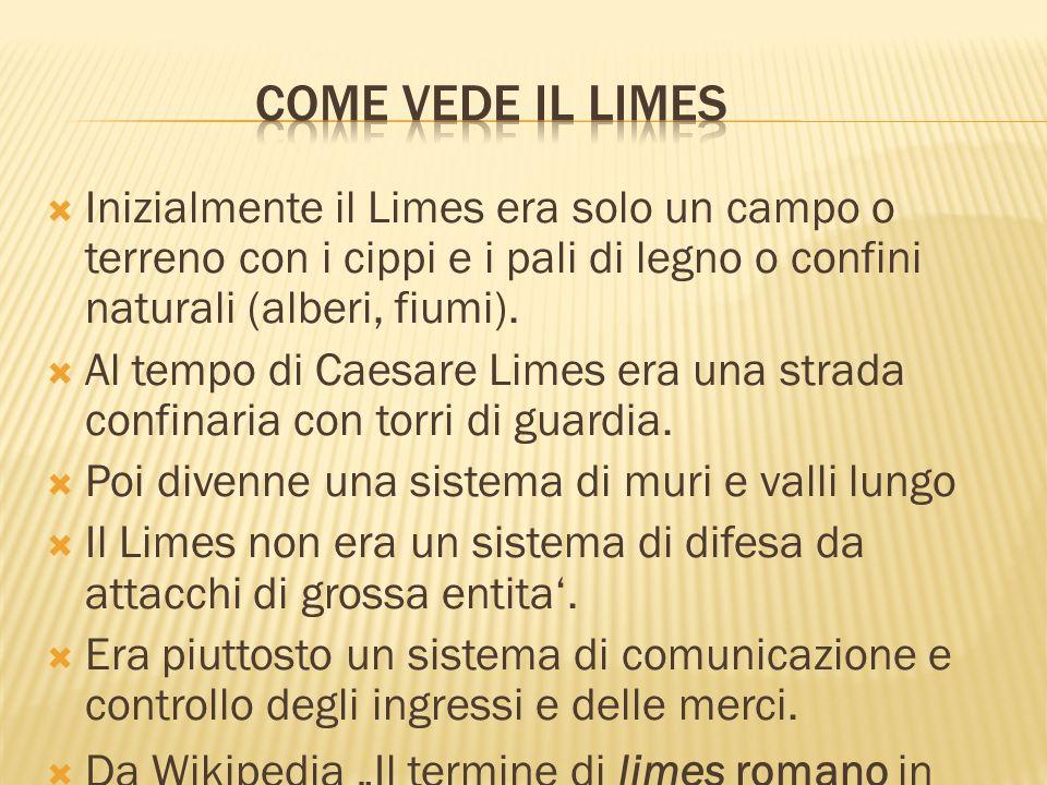Inizialmente il Limes era solo un campo o terreno con i cippi e i pali di legno o confini naturali (alberi, fiumi). Al tempo di Caesare Limes era una