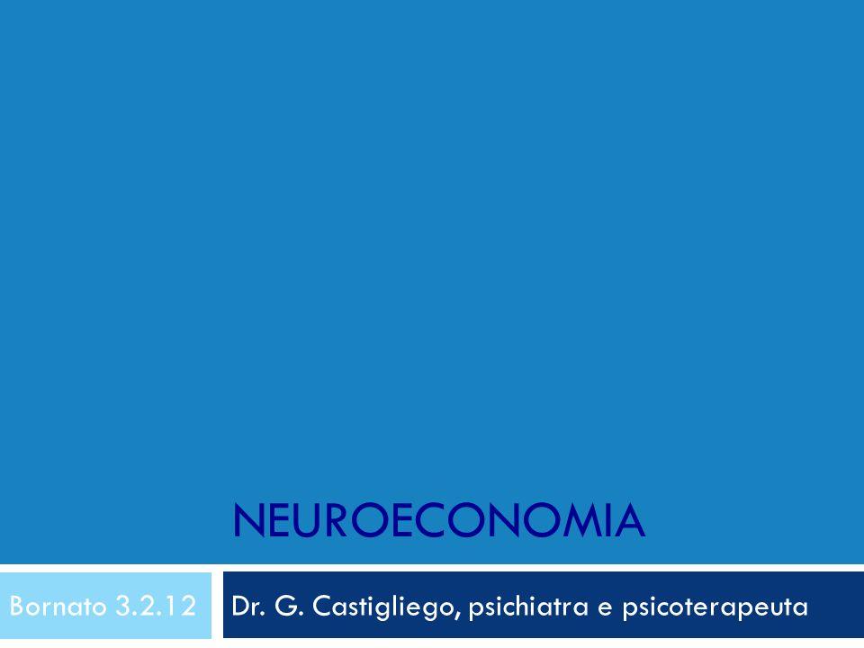 NEUROECONOMIA Bornato 3.2.12 Dr. G. Castigliego, psichiatra e psicoterapeuta