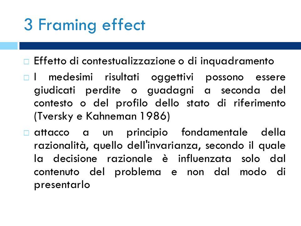 3 Framing effect Effetto di contestualizzazione o di inquadramento I medesimi risultati oggettivi possono essere giudicati perdite o guadagni a second