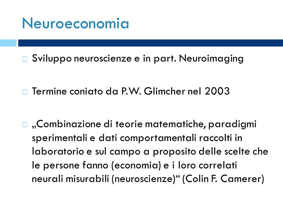 Neuroeconomia Sviluppo neuroscienze e in part. Neuroimaging Termine coniato da P.W. Glimcher nel 2003 Combinazione di teorie matematiche, paradigmi sp