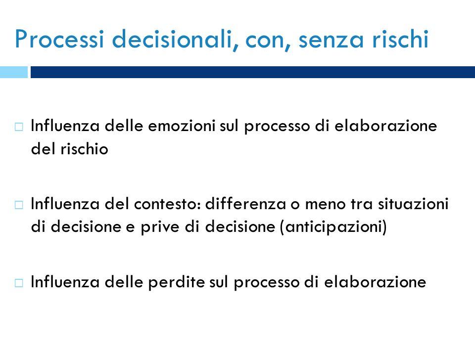 Processi decisionali, con, senza rischi Influenza delle emozioni sul processo di elaborazione del rischio Influenza del contesto: differenza o meno tr