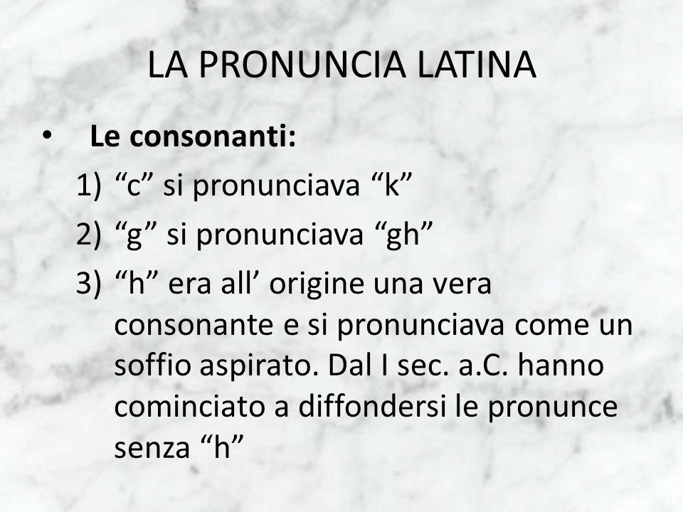 LA PRONUNCIA LATINA Le consonanti: 1)c si pronunciava k 2)g si pronunciava gh 3)h era all origine una vera consonante e si pronunciava come un soffio