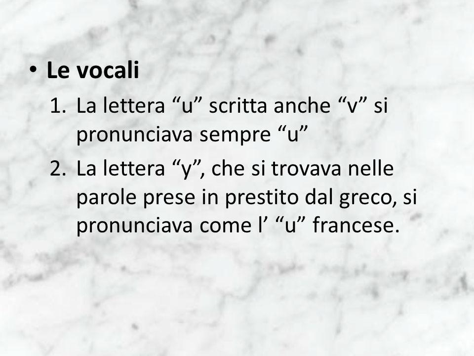 Le vocali 1.La lettera u scritta anche v si pronunciava sempre u 2.La lettera y, che si trovava nelle parole prese in prestito dal greco, si pronuncia