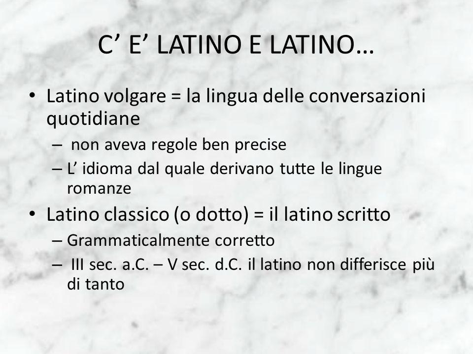 C E LATINO E LATINO… Latino volgare = la lingua delle conversazioni quotidiane – non aveva regole ben precise – L idioma dal quale derivano tutte le l