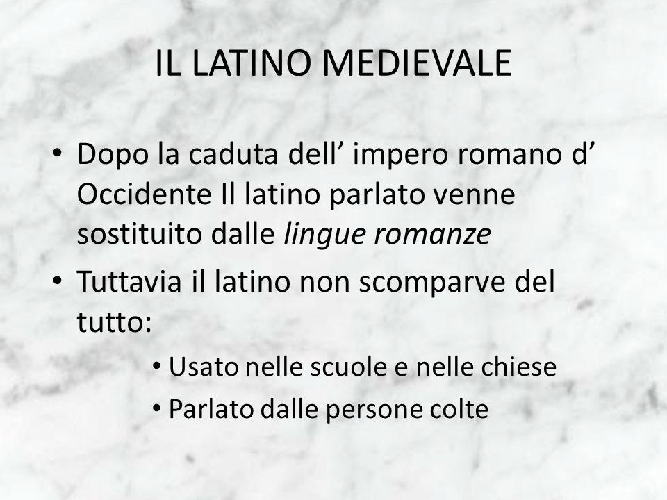 IL LATINO MEDIEVALE Dopo la caduta dell impero romano d Occidente Il latino parlato venne sostituito dalle lingue romanze Tuttavia il latino non scomp