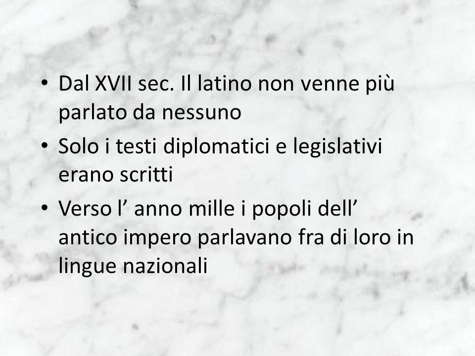 Dal XVII sec. Il latino non venne più parlato da nessuno Solo i testi diplomatici e legislativi erano scritti Verso l anno mille i popoli dell antico