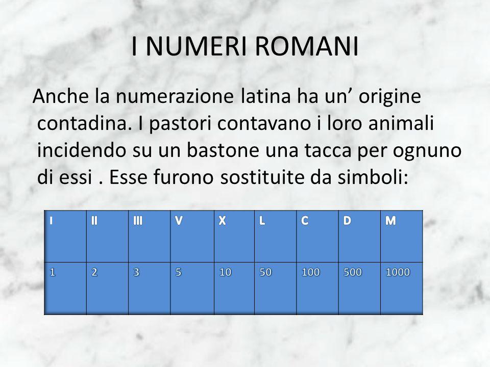 I NUMERI ROMANI Anche la numerazione latina ha un origine contadina. I pastori contavano i loro animali incidendo su un bastone una tacca per ognuno d