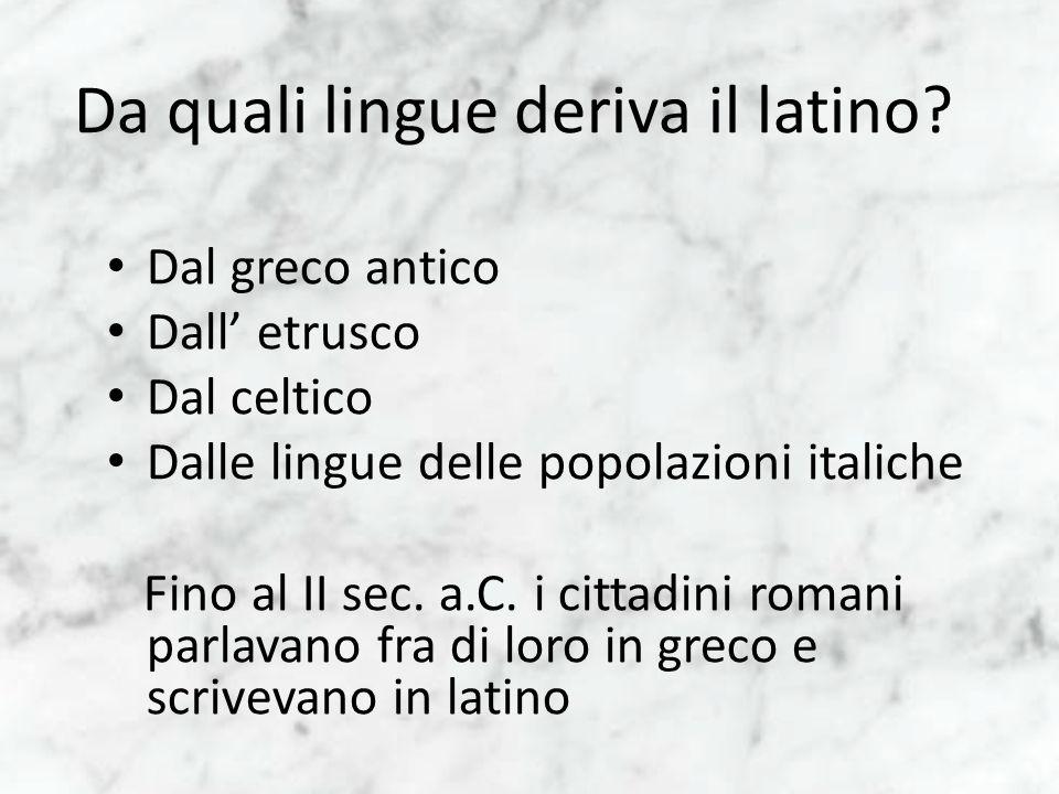 Da quali lingue deriva il latino? Dal greco antico Dall etrusco Dal celtico Dalle lingue delle popolazioni italiche Fino al II sec. a.C. i cittadini r