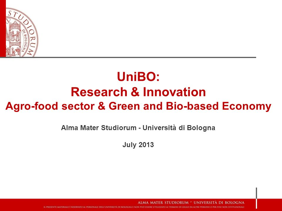 UniBO: Research & Innovation Agro-food sector & Green and Bio-based Economy Alma Mater Studiorum - Università di Bologna July 2013