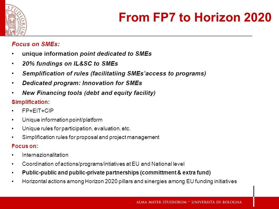 From FP7 to Horizon 2020 Focus on SMEs: unique information point dedicated to SMEs 20% fundings on IL&SC to SMEs Semplification of rules (facilitatiin