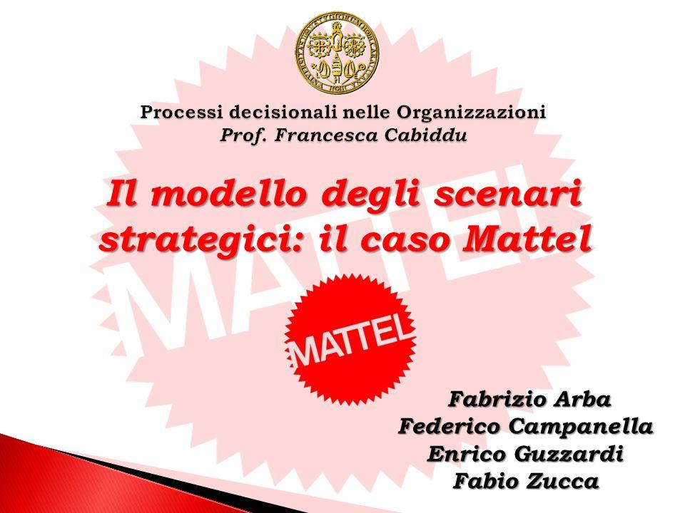 Fabrizio Arba Fabrizio Arba Federico Campanella Enrico Guzzardi Fabio Zucca Il modello degli scenari strategici: il caso Mattel