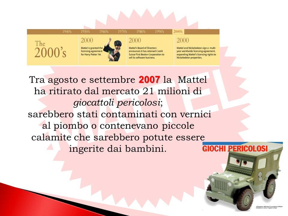 2007 Tra agosto e settembre 2007 la Mattel ha ritirato dal mercato 21 milioni di giocattoli pericolosi ; sarebbero stati contaminati con vernici al piombo o contenevano piccole calamite che sarebbero potute essere ingerite dai bambini.