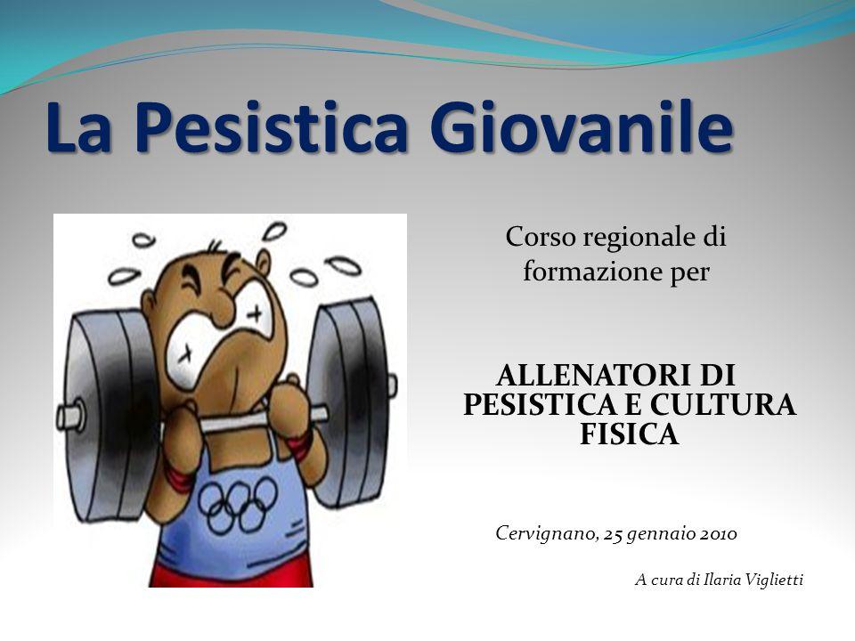 La Pesistica Giovanile Corso regionale di formazione per ALLENATORI DI PESISTICA E CULTURA FISICA Cervignano, 25 gennaio 2010 A cura di Ilaria Viglietti