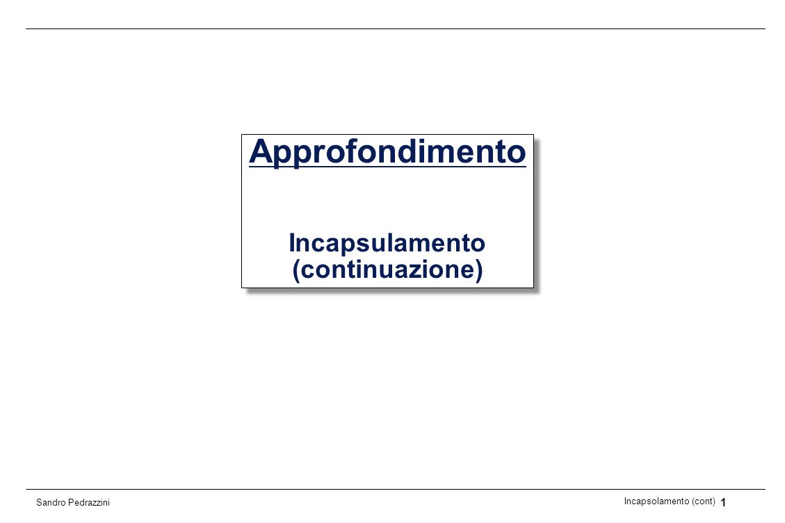 2 Incapsolamento (cont) Sandro Pedrazzini Realizzazione 1 In una prima realizzazione possibile, lo stato di un oggetto viene rappresentato da variabili di istanza anno, mese, giorno public class Day{ private int fYear; private int fMonth; private int fDay; public Day(int year, int month, int day){ fYear = year; fMonth = month; fDay = day; } public int getDay(){ return fDay; }...